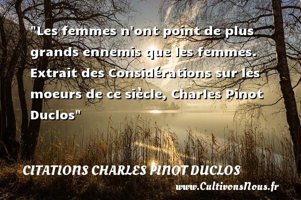 Les femmes n ont point de plus grands ennemis que les femmes.  Extrait des Considérations sur les moeurs de ce siècle, Charles Pinot Duclos   Une citation sur les femmes CITATIONS CHARLES PINOT DUCLOS - Citations femme
