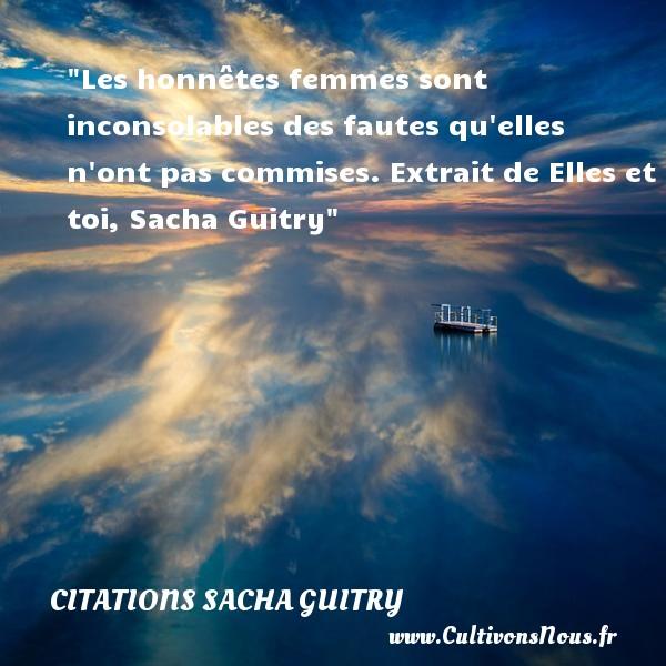 Les honnêtes femmes sont inconsolables des fautes qu elles n ont pas commises.  Extrait de Elles et toi, Sacha Guitry   Une citation sur les femmes CITATIONS SACHA GUITRY - Citations femme