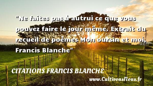 Citations Francis Blanche - Citations femme - Ne faites pas à autrui ce que vous pouvez faire le jour même.  Extrait du recueil de poèmes Mon oursin et moi, Francis Blanche   Une citation sur les femmes CITATIONS FRANCIS BLANCHE