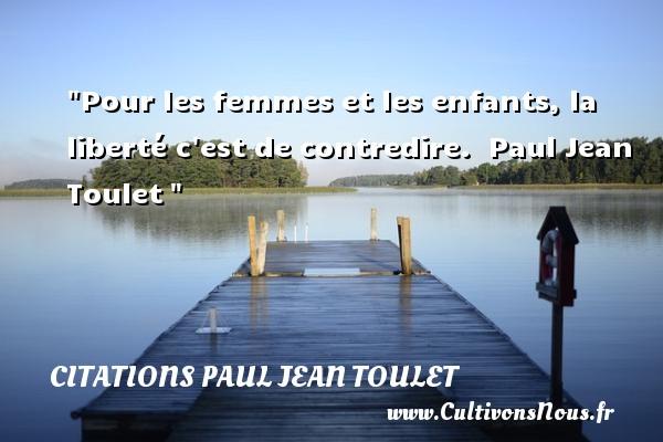 Citations Paul Jean Toulet - Citations femme - Pour les femmes et les enfants, la liberté c est de contredire.   Paul Jean Toulet   Une citation sur les femmes CITATIONS PAUL JEAN TOULET