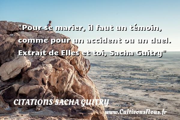 Pour se marier, il faut un témoin, comme pour un accident ou un duel.  Extrait de Elles et toi, Sacha Guitry   Une citation sur les femmes CITATIONS SACHA GUITRY - Citations femme