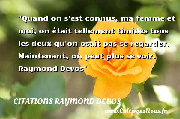 Quand on s est connus, ma femme et moi, on était tellement timides tous les deux qu on osait pas se regarder. Maintenant, on peut plus se voir.   Raymond Devos   Une citation sur les femmes CITATIONS RAYMOND DEVOS - Citations femme