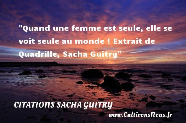 Quand une femme est seule, elle se voit seule au monde !  Extrait de Quadrille, Sacha Guitry   Une citation sur les femmes CITATIONS SACHA GUITRY - Citations femme