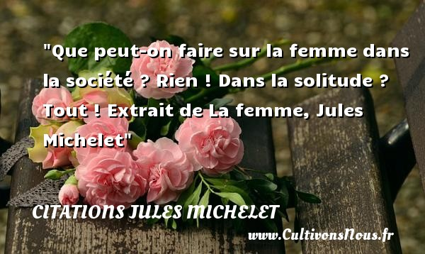 Que peut-on faire sur la femme dans la société ? Rien ! Dans la solitude ? Tout !  Extrait de La femme, Jules Michelet   Une citation sur les femmes     CITATIONS JULES MICHELET - Citations femme