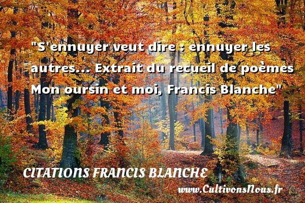 S ennuyer veut dire : ennuyer les autres...  Extrait du recueil de poèmes Mon oursin et moi, Francis Blanche   Une citation sur les femmes CITATIONS FRANCIS BLANCHE - Citations femme