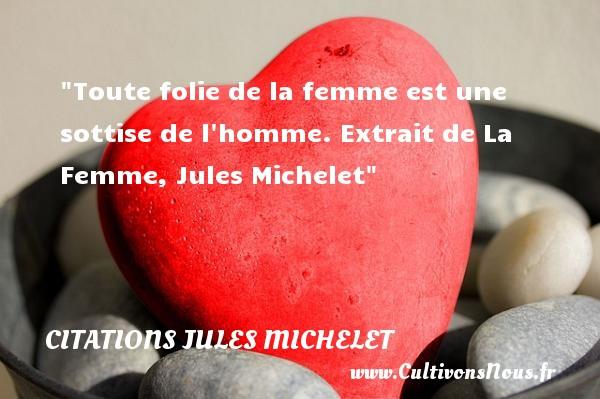 Toute folie de la femme est une sottise de l homme.  Extrait de La Femme, Jules Michelet   Une citation sur les femmes    CITATIONS JULES MICHELET - Citations femme