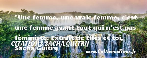 Citations Sacha Guitry - Citations femme - Une femme, une vraie femme, c est une femme avant tout qui n est pas féministe.  Extrait de Elles et toi, Sacha Guitry   Une citation sur les femmes CITATIONS SACHA GUITRY