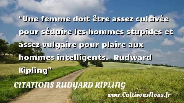 Une femme doit être assez cultivée pour séduire les hommes stupides et assez vulgaire pour plaire aux hommes intelligents.   Rudward Kipling   Une citation sur les femmes CITATIONS RUDYARD KIPLING - Citation stupide - Citations femme