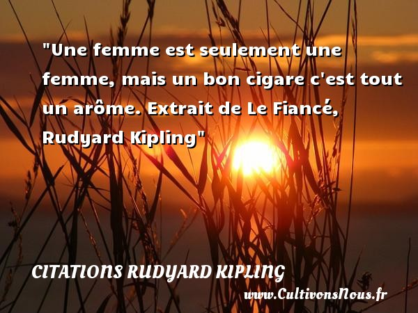 Une femme est seulement une femme, mais un bon cigare c est tout un arôme.  Extrait de Le Fiancé, Rudyard Kipling   Une citation sur les femmes    CITATIONS RUDYARD KIPLING - Citations femme