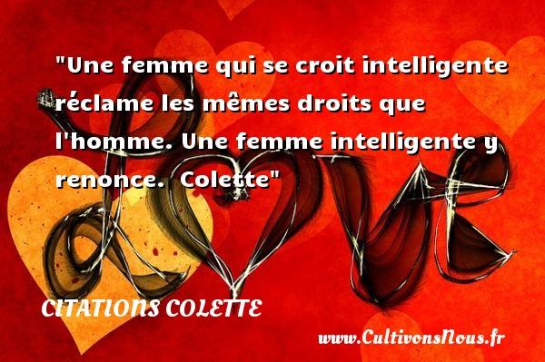Citations Colette - Citations femme - Une femme qui se croit intelligente réclame les mêmes droits que l homme. Une femme intelligente y renonce.   Colette   Une citation sur les femmes CITATIONS COLETTE