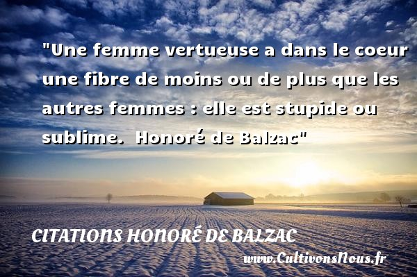 Une femme vertueuse a dans le coeur une fibre de moins ou de plus que les autres femmes : elle est stupide ou sublime.   Honoré de Balzac   Une citation sur les femmes CITATIONS HONORÉ DE BALZAC - Citations Honoré de Balzac - Citation stupide - Citations femme