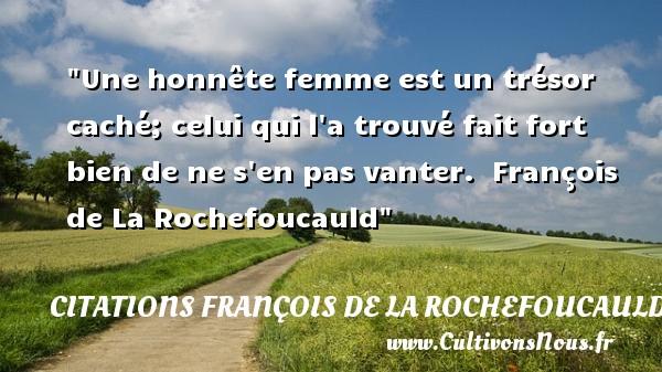 Une honnête femme est un trésor caché; celui qui l a trouvé fait fort bien de ne s en pas vanter.   François de La Rochefoucauld   Une citation sur les femmes    CITATIONS FRANÇOIS DE LA ROCHEFOUCAULD - Citations François de La Rochefoucauld - Citations femme