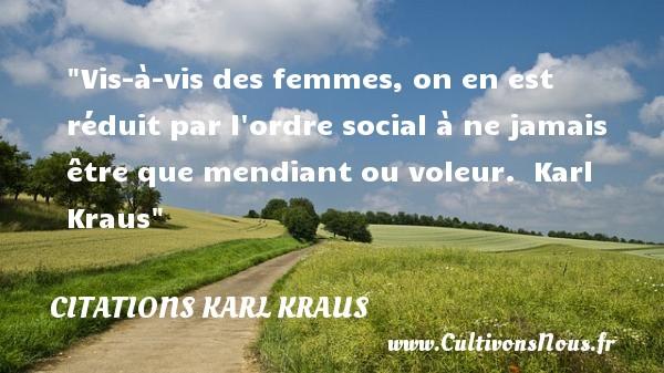 Vis-à-vis des femmes, on en est réduit par l ordre social à ne jamais être que mendiant ou voleur.   Karl Kraus   Une citation sur les femmes CITATIONS KARL KRAUS - Citations femme