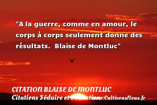 A la guerre, comme en amour, le corps à corps seulement donne des résultats.   Blaise de Montluc   Une citation sur séduire et séduction   CITATION BLAISE DE MONTLUC - Citations Séduire et Séduction
