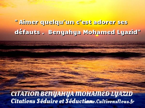 Citation Benyahya Mohamed Lyazid - Citations Séduire et Séduction -  Aimer quelqu un c est adorer ses défauts .   Benyahya Mohamed Lyazid   Une citation sur séduire et séduction    CITATION BENYAHYA MOHAMED LYAZID