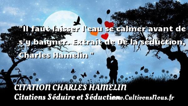 Citation Charles Hamelin - Citation calme - Citations Séduire et Séduction - Il faut laisser l eau se calmer avant de s y baigner.  Extrait de De la séduction, Charles Hamelin   Une citation sur séduire et séduction   CITATION CHARLES HAMELIN