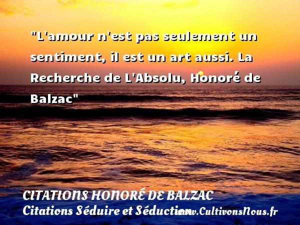 L amour n est pas seulement un sentiment, il est un art aussi.  La Recherche de L Absolu, Honoré de Balzac   Une citation sur séduire et séduction CITATIONS HONORÉ DE BALZAC - Citations Honoré de Balzac - Citations Séduire et Séduction