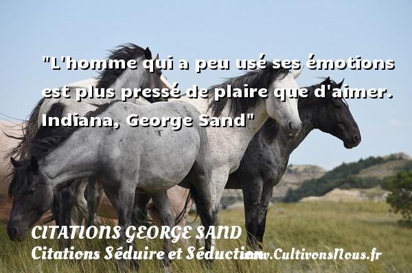 L homme qui a peu usé ses émotions est plus pressé de plaire que d aimer.  Indiana, George Sand   Une citation sur séduire et séduction   CITATIONS GEORGE SAND - Citations Séduire et Séduction
