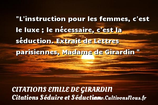 Citations Emile de Girardin - Citation luxe - Citations Séduire et Séduction - L instruction pour les femmes, c est le luxe ; le nécessaire, c est la séduction.  Extrait de Lettres parisiennes, Madame de Girardin    Une citation sur séduire et séduction    CITATIONS EMILE DE GIRARDIN