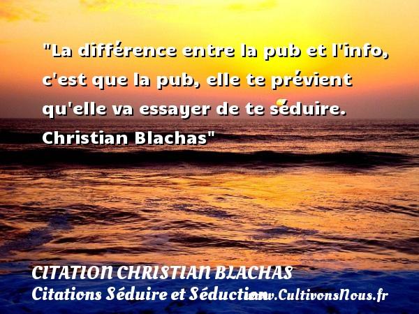 La différence entre la pub et l info, c est que la pub, elle te prévient qu elle va essayer de te séduire.   Christian Blachas   Une citation sur séduire et séduction   CITATION CHRISTIAN BLACHAS - Citations Séduire et Séduction