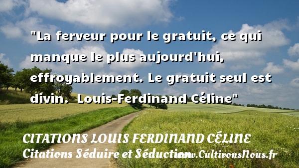 Citations Louis Ferdinand Céline - Citations Séduire et Séduction - La ferveur pour le gratuit, ce qui manque le plus aujourd hui, effroyablement. Le gratuit seul est divin.   Louis-Ferdinand Céline   Une citation sur séduire et séduction   CITATIONS LOUIS FERDINAND CÉLINE