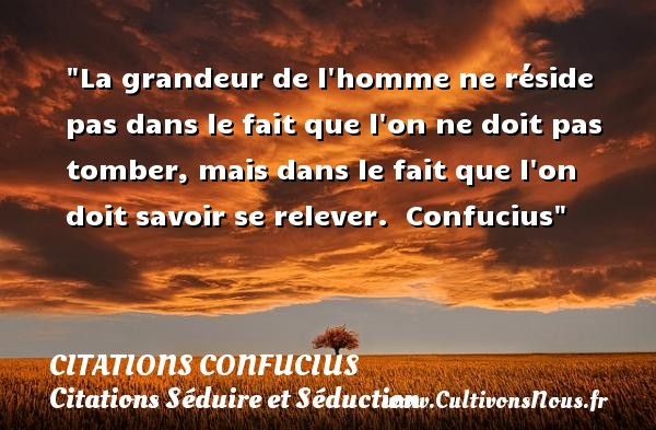 Citations Confucius - Citation grandeur - Citations Séduire et Séduction - La grandeur de l homme ne réside pas dans le fait que l on ne doit pas tomber, mais dans le fait que l on doit savoir se relever.   Confucius   Une citation sur séduire et séduction   CITATIONS CONFUCIUS