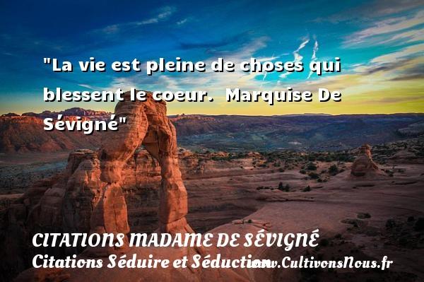 La vie est pleine de choses qui blessent le coeur.   Marquise De Sévigné   Une citation sur séduire et séduction   CITATIONS MADAME DE SÉVIGNÉ - Citations Madame de Sévigné - Citations Séduire et Séduction