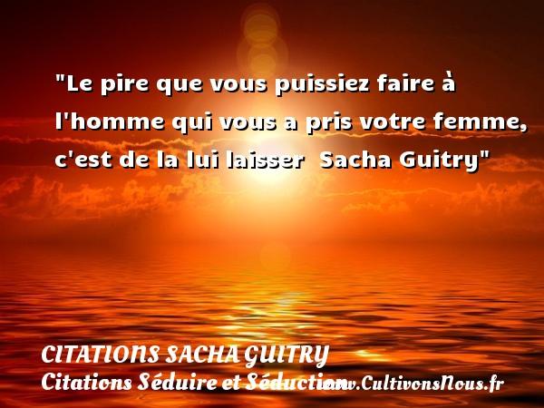 Citations Sacha Guitry - Citations Séduire et Séduction - Le pire que vous puissiez faire à l homme qui vous a pris votre femme, c est de la lui laisser   Sacha Guitry   Une citation sur séduire et séduction        CITATIONS SACHA GUITRY