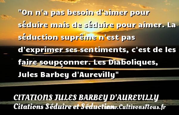Citations Jules Barbey d'Aurevilly - Citation barbe - Citations Séduire et Séduction - On n a pas besoin d aimer pour séduire mais de séduire pour aimer. La séduction suprême n est pas d exprimer ses sentiments, c est de les faire soupçonner.  Les Diaboliques, Jules Barbey d Aurevilly   Une citation sur séduire et séduction        CITATIONS JULES BARBEY D'AUREVILLY