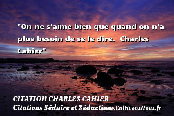 Citation Charles Cahier - Citations Séduire et Séduction - On ne s aime bien que quand on n a plus besoin de se le dire.   Charles Cahier   Une citation sur séduire et séduction   CITATION CHARLES CAHIER