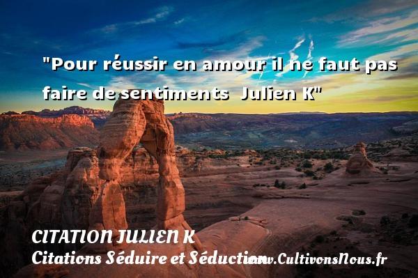 Pour réussir en amour il ne faut pas faire de sentiments   Julien K   Une citation sur séduire et séduction   CITATION JULIEN K - Citations Séduire et Séduction