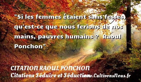 Citation Raoul Ponchon - Citations Séduire et Séduction - Si les femmes étaient sans fesses, qu est-ce que nous ferions de nos mains, pauvres humains ?   Raoul Ponchon   Une citation sur séduire et séduction      CITATION RAOUL PONCHON