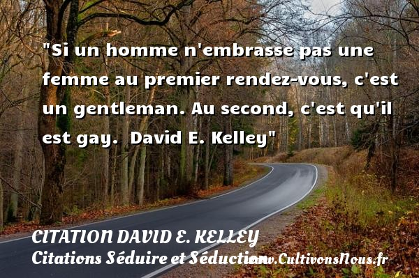 Citation David E. Kelley - Citations Séduire et Séduction - Si un homme n embrasse pas une femme au premier rendez-vous, c est un gentleman. Au second, c est qu il est gay.   David E. Kelley   Une citation sur séduire et séduction        CITATION DAVID E. KELLEY