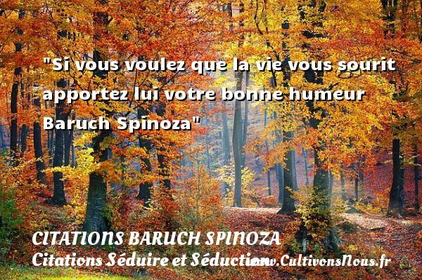Si vous voulez que la vie vous sourit apportez lui votre bonne humeur   Baruch Spinoza   Une citation séduire et séduction   CITATIONS BARUCH SPINOZA - Citations Séduire et Séduction