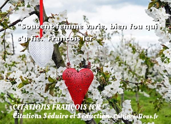 Citations François Ier - Citations Séduire et Séduction - Souvent femme varie, bien fou qui s y fie.   Francois Ier   Une citation sur séduire et séduction   CITATIONS FRANÇOIS IER