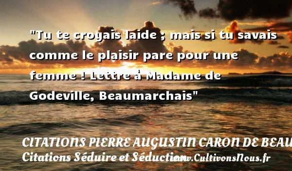 Tu te croyais laide ; mais si tu savais comme le plaisir pare pour une femme !  Lettre à Madame de Godeville, Beaumarchais   Une citation séduire et séduction   CITATIONS PIERRE AUGUSTIN CARON DE BEAUMARCHAIS - Citations Séduire et Séduction