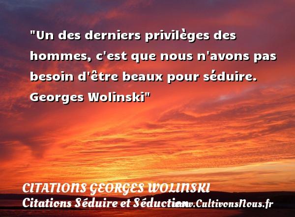 Un des derniers privilèges des hommes, c est que nous n avons pas besoin d être beaux pour séduire.   Georges Wolinski   Une citation sur séduire et séduction   CITATIONS GEORGES WOLINSKI - Citations Séduire et Séduction