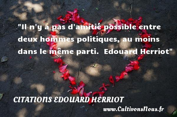 Il n y a pas d amitié possible entre deux hommes politiques, au moins dans le même parti.   Edouard Herriot   Une citation sur l amitié CITATIONS EDOUARD HERRIOT - Citation Amitié
