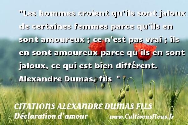 Citations Alexandre Dumas fils - Citations Déclaration d'amour - Les hommes croient qu ils sont jaloux de certaines femmes parce qu ils en sont amoureux ; ce n est pas vrai ; ils en sont amoureux parce qu ils en sont jaloux, ce qui est bien différent.   Alexandre Dumas, fils   CITATIONS ALEXANDRE DUMAS FILS