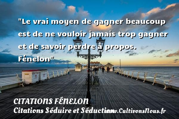 Le vrai moyen de gagner beaucoup est de ne vouloir jamais trop gagner et de savoir perdre à propos.   Fénelon   Une citation séduire et séduction    CITATIONS FÉNELON - Citations Fénelon - Citation perdre - Citations Séduire et Séduction