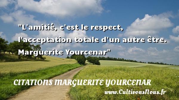 L amitié, c est le respect, l acceptation totale d un autre être.   Marguerite Yourcenar   Une citation sur l amitié    CITATIONS MARGUERITE YOURCENAR - Citation Amitié