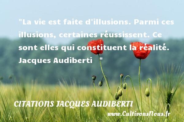La vie est faite d illusions. Parmi ces illusions, certaines réussissent. Ce sont elles qui constituent la réalité.   Jacques Audiberti    CITATIONS JACQUES AUDIBERTI - Citations homme