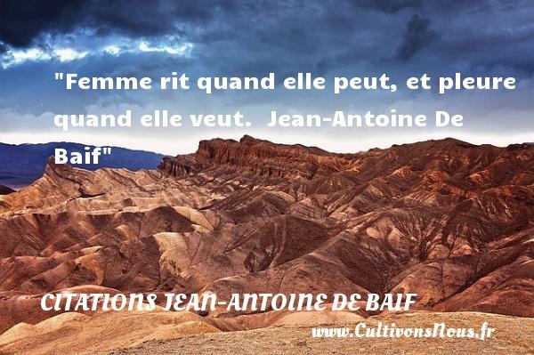 Femme rit quand elle peut, et pleure quand elle veut.   Jean-Antoine De Baif   Une citation sur les femmes    CITATIONS JEAN-ANTOINE DE BAIF - Citations femme