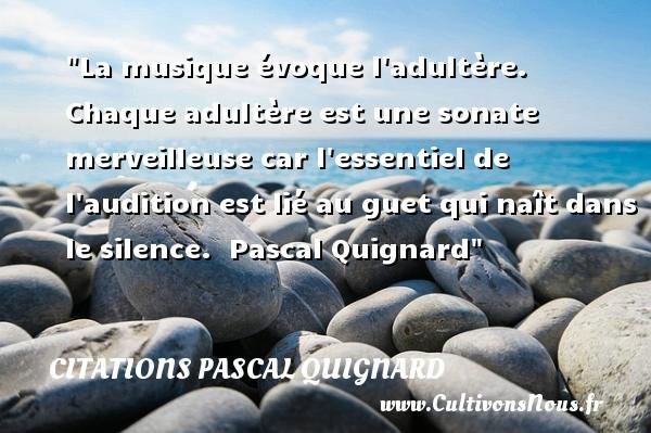 Citations Pascal Quignard - Citation musique - La musique évoque l adultère. Chaque adultère est une sonate merveilleuse car l essentiel de l audition est lié au guet qui naît dans le silence.   Pascal Quignard   Une citation sur la musique    CITATIONS PASCAL QUIGNARD