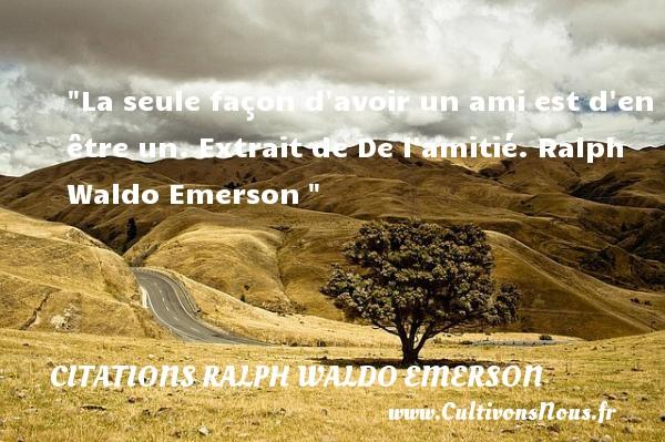 La seule façon d avoir un ami est d en être un.  Extrait de De l amitié. Ralph Waldo Emerson   Une citation sur l amitié    CITATIONS RALPH WALDO EMERSON - Citation Amitié