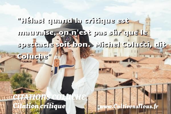 Citations - Citations Coluche - Citation critique - Hélas! quand la critique est mauvaise, on n est pas sûr que le spectacle soit bon.   Michel Colucci, dit Coluche   Une citation sur la critique    CITATIONS COLUCHE