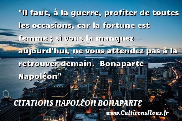 Citations Napoléon Bonaparte - Citations femme - Il faut, à la guerre, profiter de toutes les occasions, car la fortune est femme ; si vous la manquez aujourd hui, ne vous attendez pas à la retrouver demain.   Bonaparte Napoléon   Une citation sur les femmes CITATIONS NAPOLÉON BONAPARTE