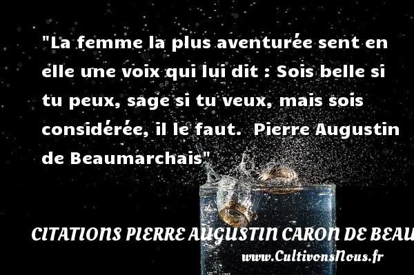 La femme la plus aventurée sent en elle une voix qui lui dit : Sois belle si tu peux, sage si tu veux, mais sois considérée, il le faut.   Pierre Augustin de Beaumarchais   Une citation sur les femmes    CITATIONS PIERRE AUGUSTIN CARON DE BEAUMARCHAIS - Citations femme