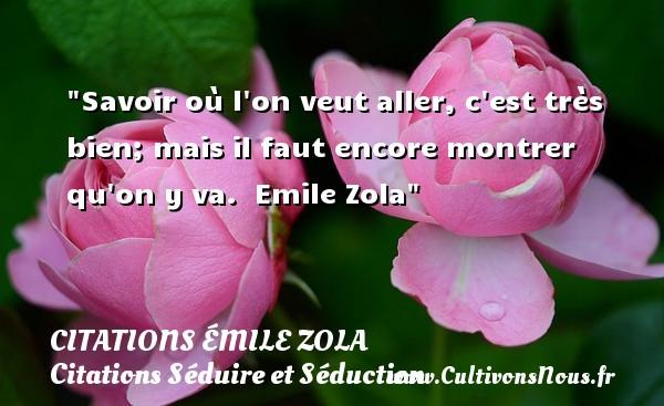 Citations Émile Zola - Citations Séduire et Séduction - Savoir où l on veut aller, c est très bien; mais il faut encore montrer qu on y va.   Emile Zola   Une citation sur séduire et séduction   CITATIONS ÉMILE ZOLA