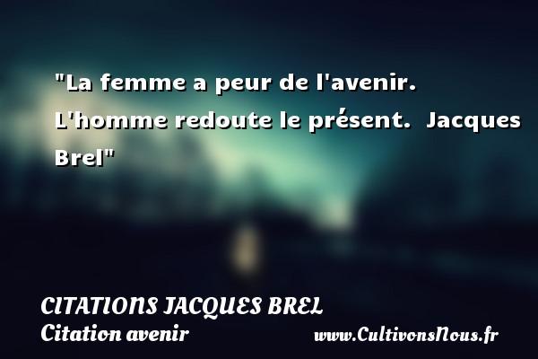 La femme a peur de l avenir. L homme redoute le présent.   Jacques Brel   Une citation sur avenir      CITATIONS JACQUES BREL - Citation avenir